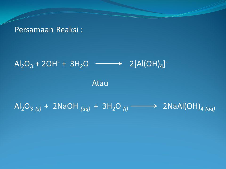 Persamaan Reaksi : Al2O3 + 2OH- + 3H2O 2[Al(OH)4]- Atau.